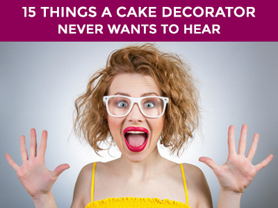 15 things a cake decorator never wants to hear